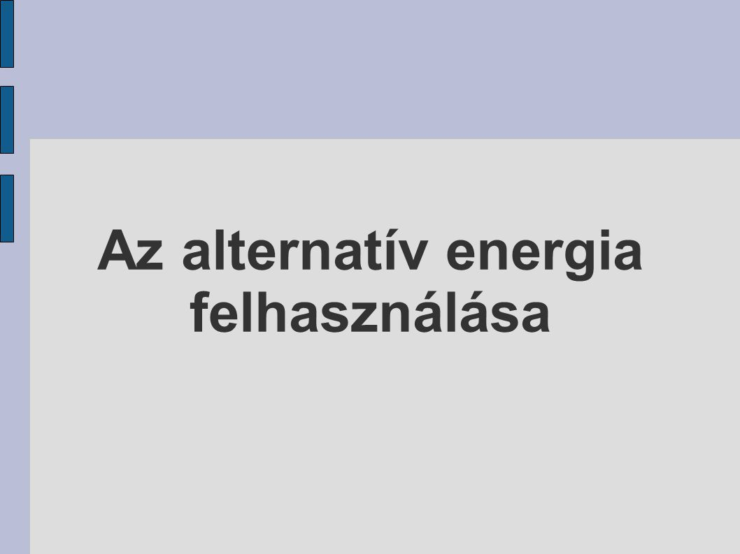 Az alternatív energiforrások: Napenergia Szélenergia Vízenergia Geotermikus energia
