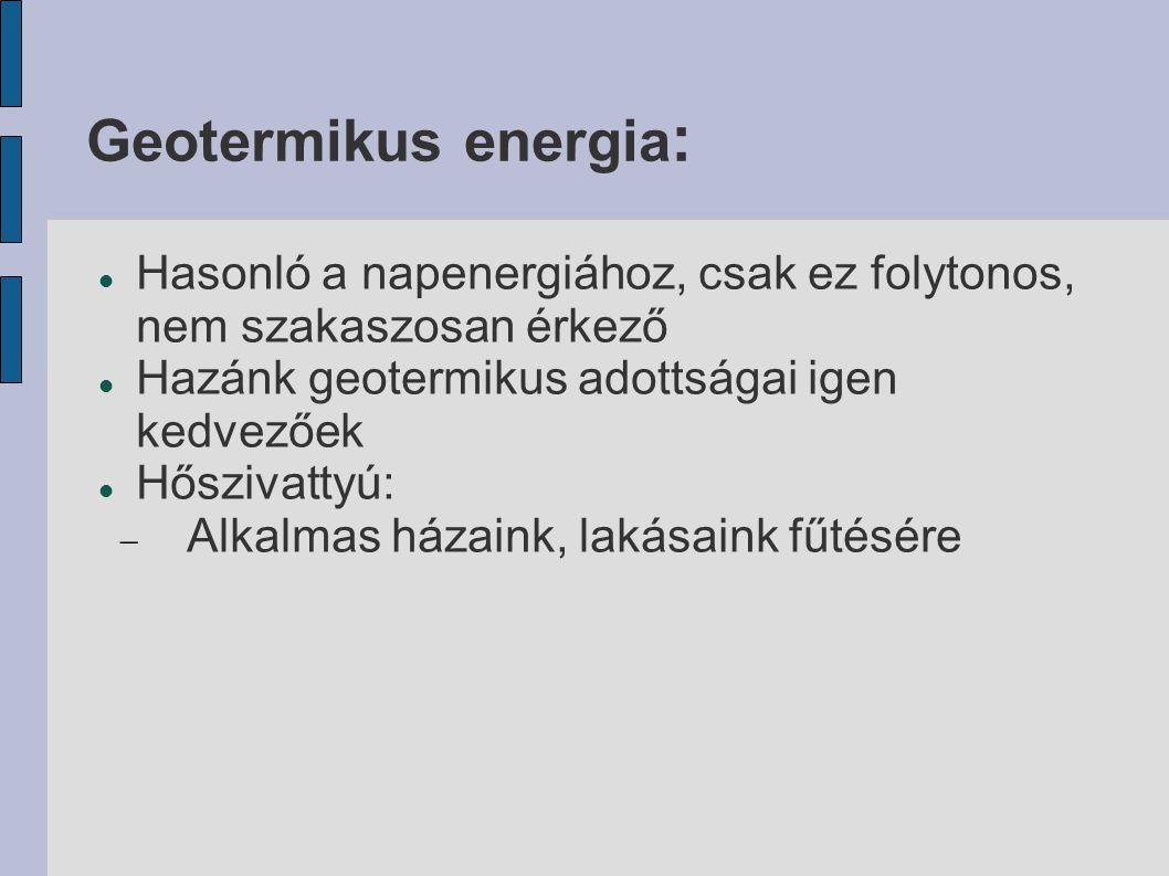 Geotermikus energia : Hasonló a napenergiához, csak ez folytonos, nem szakaszosan érkező Hazánk geotermikus adottságai igen kedvezőek Hőszivattyú:  A