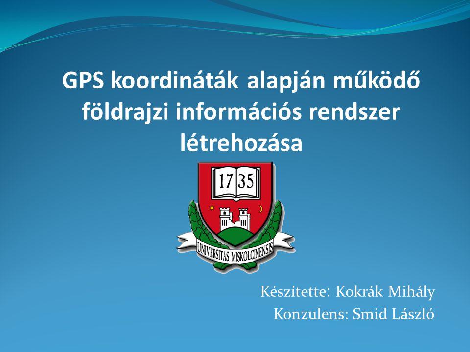 Készítette : Kokrák Mihály Konzulens: Smid László GPS koordináták alapján működő földrajzi információs rendszer létrehozása