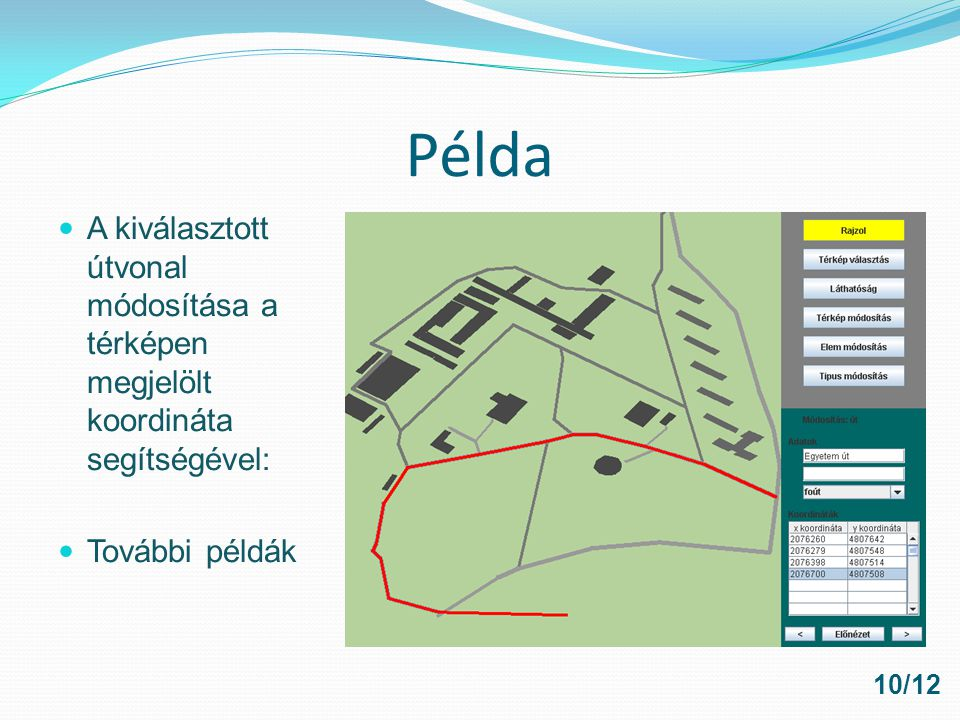 Továbbfejlesztési lehetőségek Optimalizálás megfelelő hardveren Adatbázis fejlesztés, optimalizálás Felhasználói csoportok létrehozása Térelemek bővítése Megosztott térképek használata Program optimalizálás Elemek nevének megjelenítése Zoomolás, rajzolás, kicsinyitésnél mi az ami megjelenjen és mi nem Keresés Útvonaltervezés 11/12