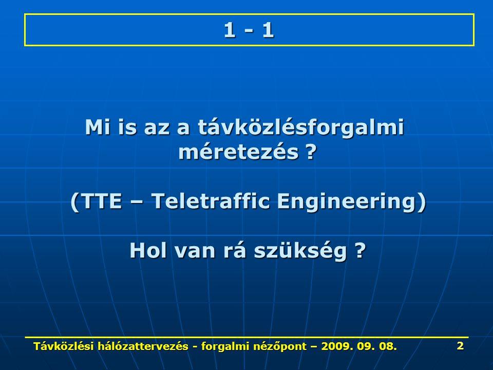 Távközlési hálózattervezés - forgalmi nézőpont – 2009. 09. 08. 2 1 - 1 Mi is az a távközlésforgalmi méretezés ? (TTE – Teletraffic Engineering) Hol va