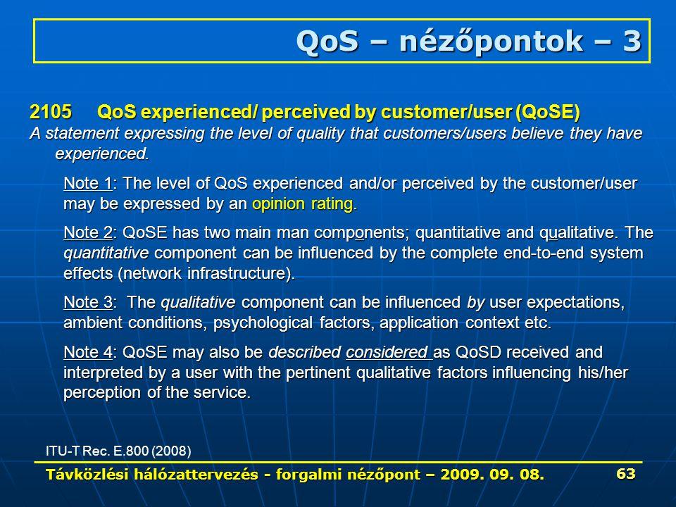 Távközlési hálózattervezés - forgalmi nézőpont – 2009. 09. 08. 63 QoS – nézőpontok – 3 ITU-T Rec. E.800 (2008) 2105QoS experienced/ perceived by custo