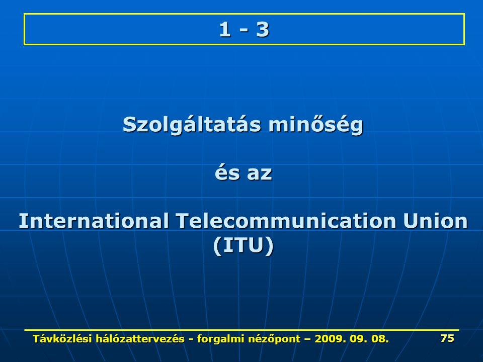 Távközlési hálózattervezés - forgalmi nézőpont – 2009. 09. 08. 75 1 - 3 Szolgáltatás minőség és az International Telecommunication Union (ITU)