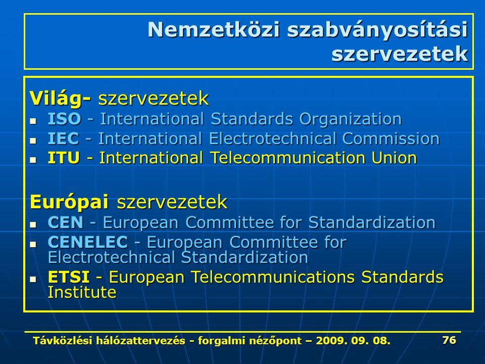 Távközlési hálózattervezés - forgalmi nézőpont – 2009. 09. 08. 76 Nemzetközi szabványosítási szervezetek Világ- szervezetek ISO - International Standa