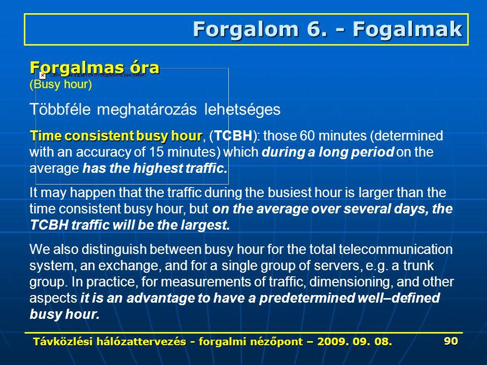 Távközlési hálózattervezés - forgalmi nézőpont – 2009. 09. 08. 90 Forgalom 6. - Fogalmak Forgalmas óra (Busy hour) Többféle meghatározás lehetséges Ti