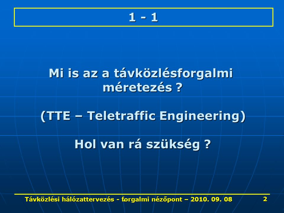 . 1 - 1 Mi is az a távközlésforgalmi méretezés ? (TTE – Teletraffic Engineering) Hol van rá szükség ? 2 Távközlési hálózattervezés - forgalmi nézőpont