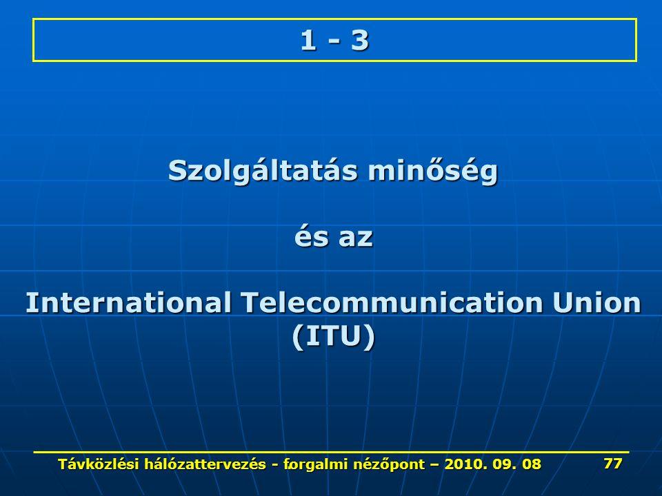 . 1 - 3 Szolgáltatás minőség és az International Telecommunication Union (ITU) 77 Távközlési hálózattervezés - forgalmi nézőpont – 2010. 09. 08