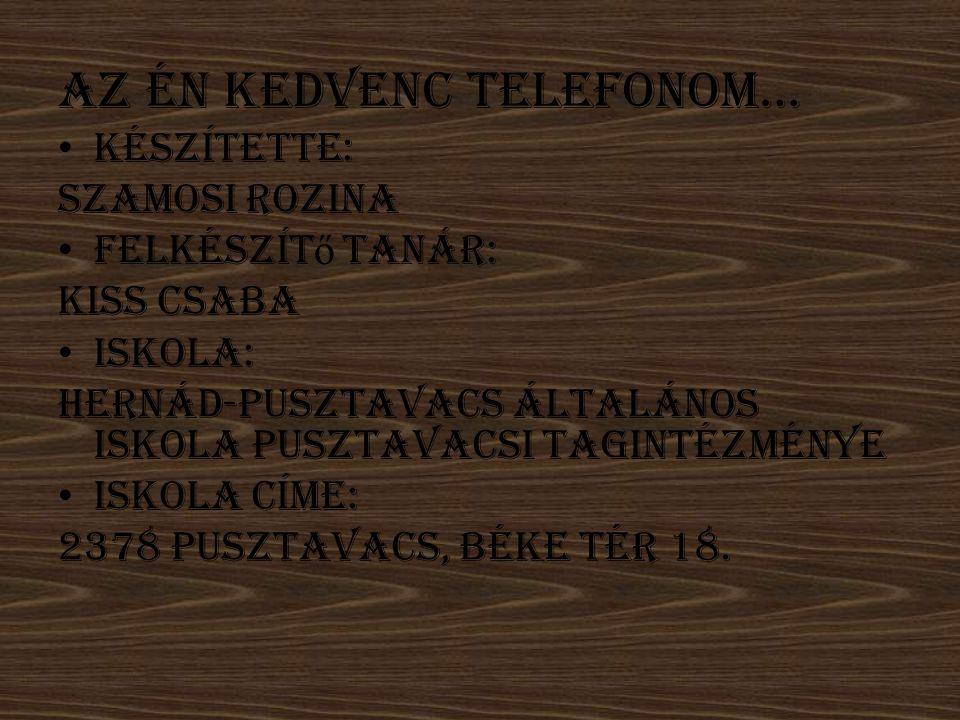 Az én kedvenc telefonom… Készítette: Szamosi Rozina Felkészít ő tanár: Kiss Csaba Iskola: Hernád-Pusztavacs Általános Iskola Pusztavacsi Tagintézménye Iskola címe: 2378 Pusztavacs, Béke tér 18.