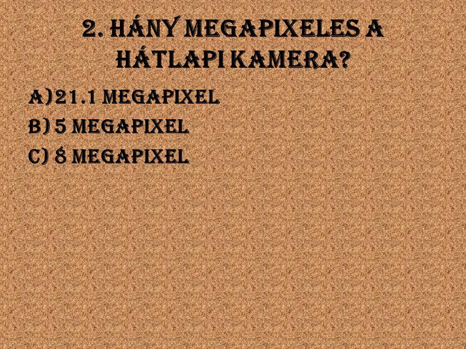2. Hány megapixeles a hátlapi kamera a)21.1 megapixel b)5 megapixel c)8 megapixel