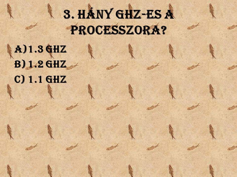 3. Hány GHz-es a processzora a)1.3 GHz b)1.2 GHz c)1.1 GHz