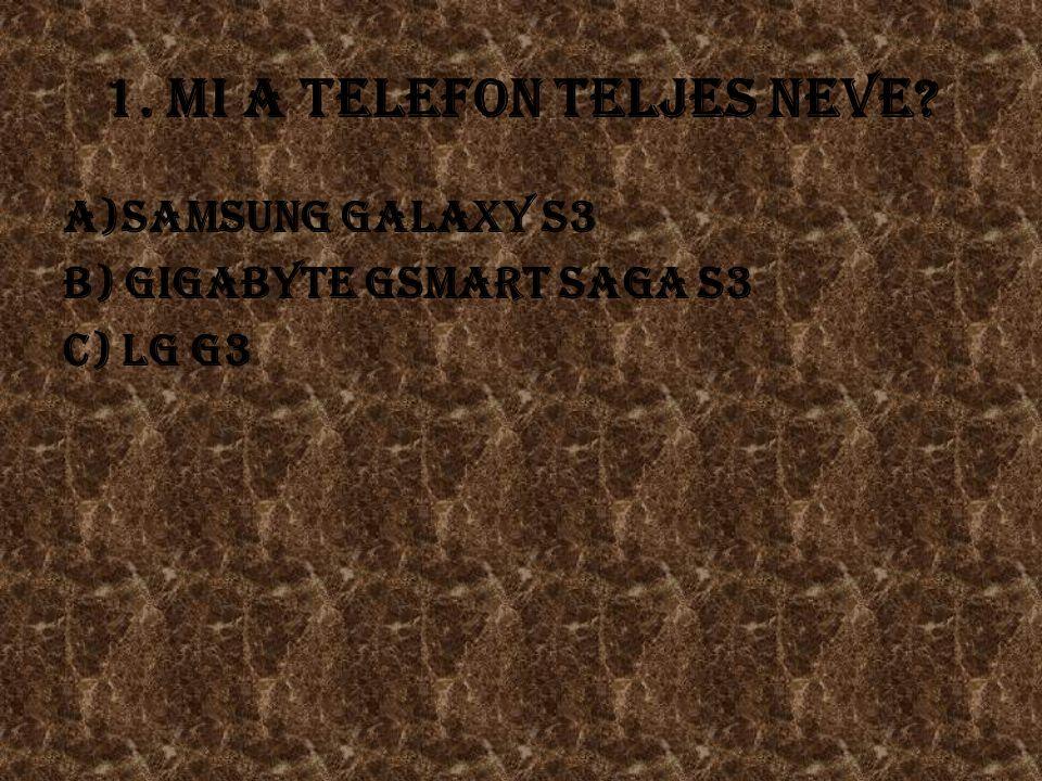 1. Mi a telefon teljes neve a)Samsung Galaxy S3 b) Gigabyte Gsmart Saga S3 c) LG G3
