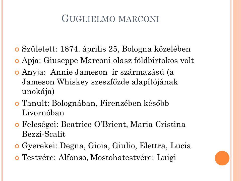 G UGLIELMO MARCONI Született: 1874. április 25, Bologna közelében Apja: Giuseppe Marconi olasz földbirtokos volt Anyja: Annie Jameson ír származású (a