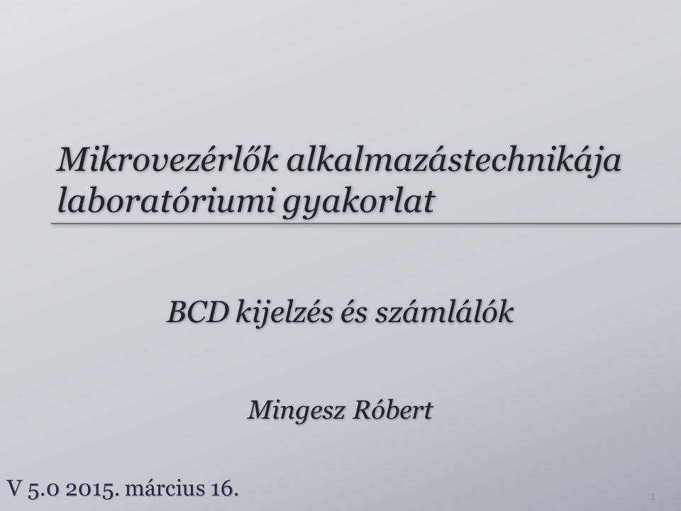Mikrovezérlők alkalmazástechnikája laboratóriumi gyakorlat BCD kijelzés és számlálók Mingesz Róbert V 5.0 2015.