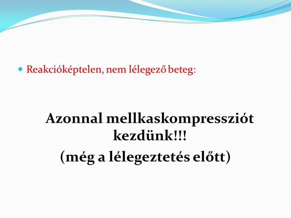 Reakcióképtelen, nem lélegező beteg: Azonnal mellkaskompressziót kezdünk!!! (még a lélegeztetés előtt)