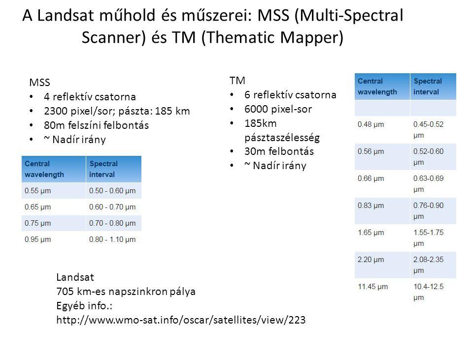 A Landsat műhold és műszerei: MSS (Multi-Spectral Scanner) és TM (Thematic Mapper) TM 6 reflektív csatorna 6000 pixel-sor 185km pásztaszélesség 30m felbontás ~ Nadír irány MSS 4 reflektív csatorna 2300 pixel/sor; pászta: 185 km 80m felszíni felbontás ~ Nadír irány Landsat 705 km-es napszinkron pálya Egyéb info.: http://www.wmo-sat.info/oscar/satellites/view/223