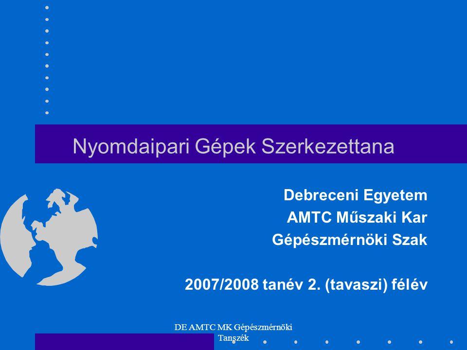 DE AMTC MK Gépészmérnöki Tanszék 2 Nyomdaipari Gépek Szerkezettana Az előadások helye, ideje MK-216.