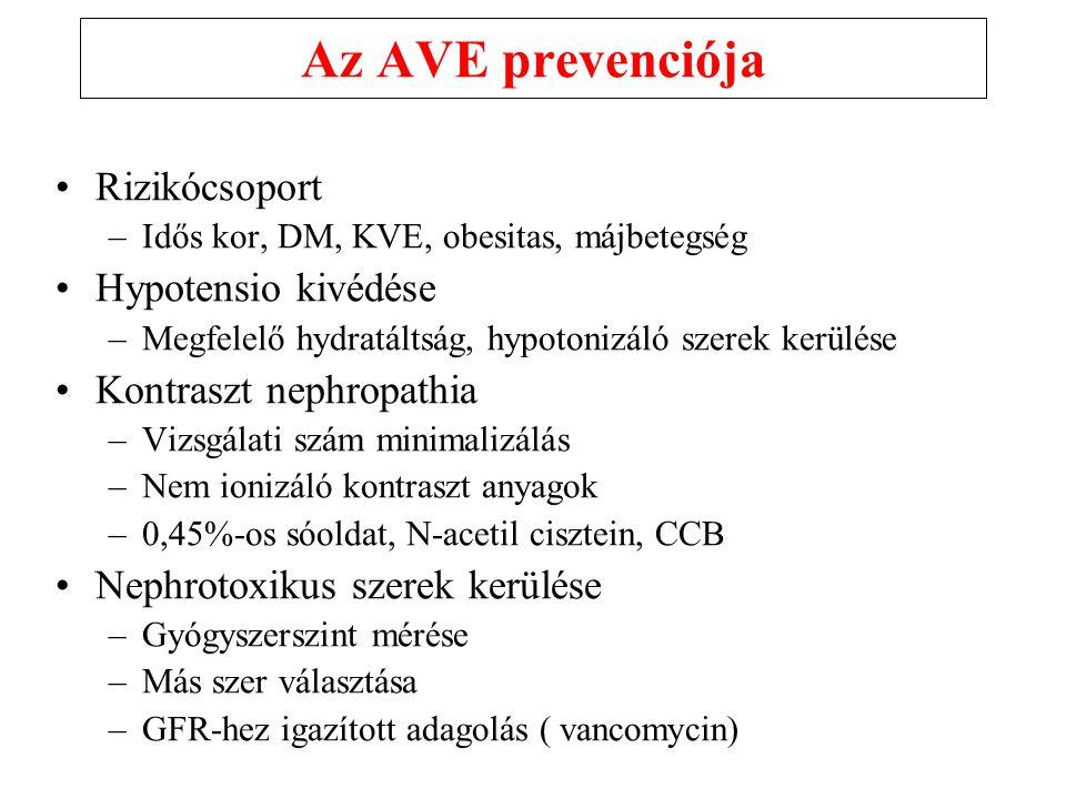 Az AVE prevenciója Rizikócsoport –Idős kor, DM, KVE, obesitas, májbetegség Hypotensio kivédése –Megfelelő hydratáltság, hypotonizáló szerek kerülése Kontraszt nephropathia –Vizsgálati szám minimalizálás –Nem ionizáló kontraszt anyagok –0,45%-os sóoldat, N-acetil cisztein, CCB Nephrotoxikus szerek kerülése –Gyógyszerszint mérése –Más szer választása –GFR-hez igazított adagolás ( vancomycin)