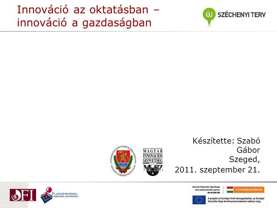 Innováció az oktatásban – innováció a gazdaságban Készítette: Szabó Gábor Szeged, 2011.