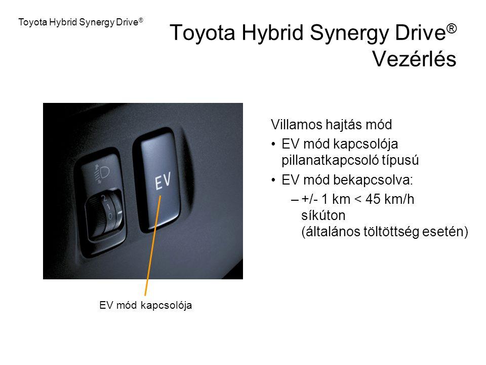 Toyota Hybrid Synergy Drive ® Vezérlés Villamos hajtás mód EV mód kapcsolója pillanatkapcsoló típusú EV mód bekapcsolva: –+/- 1 km < 45 km/h síkúton (