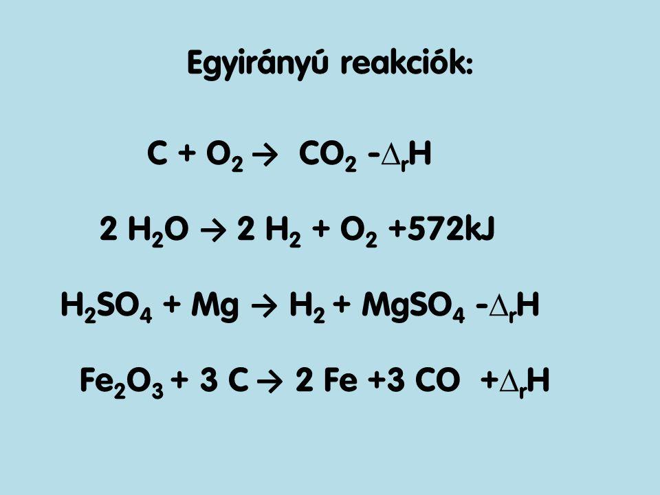 Egyirányú reakciók: C + O 2 → CO 2 -  r H 2 H 2 O → 2 H 2 + O 2 +572kJ H 2 SO 4 + Mg → H 2 + MgSO 4 -  r H Fe 2 O 3 + 3 C → 2 Fe +3 CO +  r H