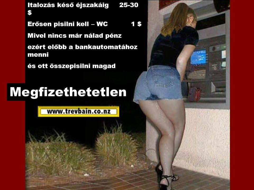 Italozás késő éjszakáig 25-30 $ Erősen pisilni kell – WC 1 $ Mivel nincs már nálad pénz ezért előbb a bankautomatához menni és ott összepisilni magad Megfizethetetlen