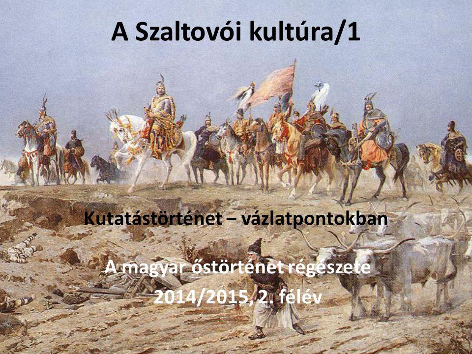 A Szaltovói kultúra/1 Kutatástörténet ‒ vázlatpontokban A magyar őstörténet régészete 2014/2015, 2. félév