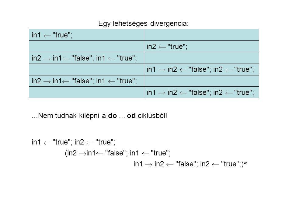 Egy lehetséges divergencia: in1  true ; in2  in1  false ; in1  true ; in2  true ; in1  in2  false ; in2  true ;...Nem tudnak kilépni a do...