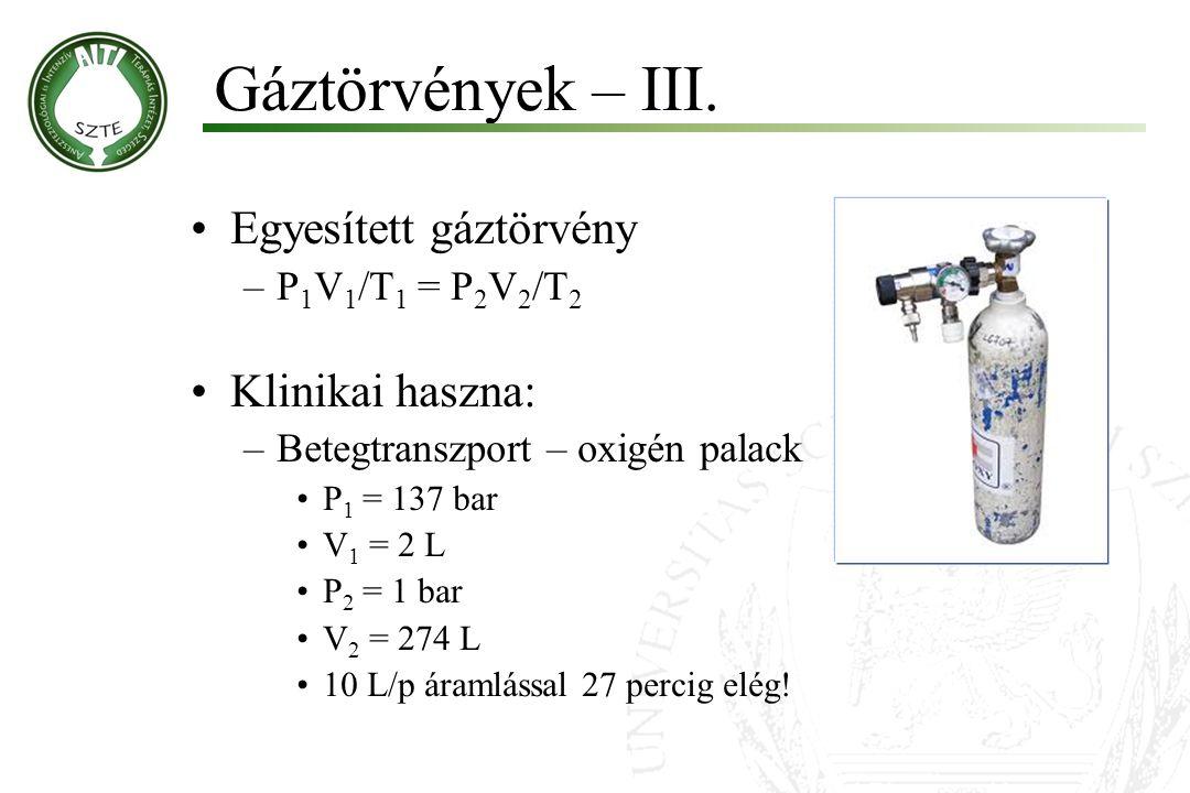 Gáztörvények – III. Egyesített gáztörvény –P 1 V 1 /T 1 = P 2 V 2 /T 2 Klinikai haszna: –Betegtranszport – oxigén palack P 1 = 137 bar V 1 = 2 L P 2 =