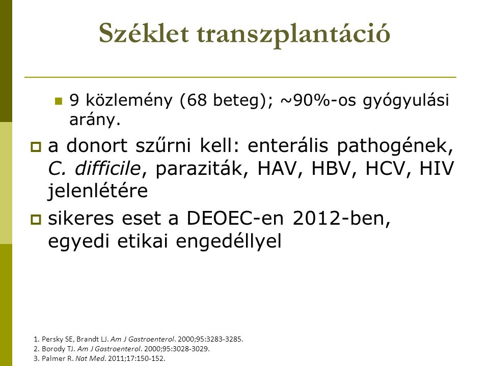 Széklet transzplantáció 9 közlemény (68 beteg); ~90%-os gyógyulási arány.  a donort szűrni kell: enterális pathogének, C. difficile, paraziták, HAV,