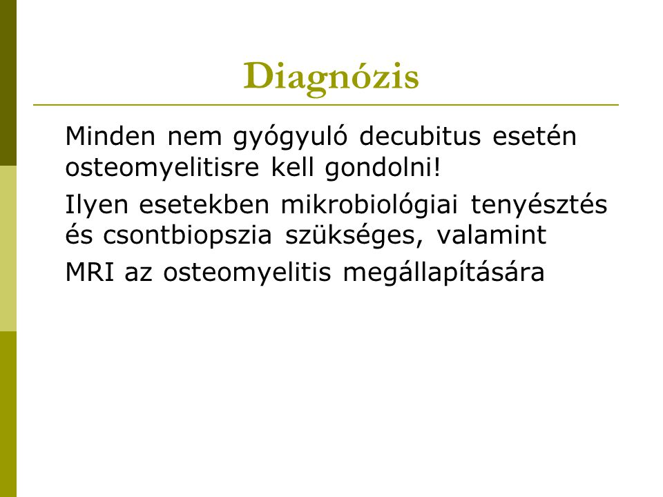 Diagnózis Minden nem gyógyuló decubitus esetén osteomyelitisre kell gondolni! Ilyen esetekben mikrobiológiai tenyésztés és csontbiopszia szükséges, va