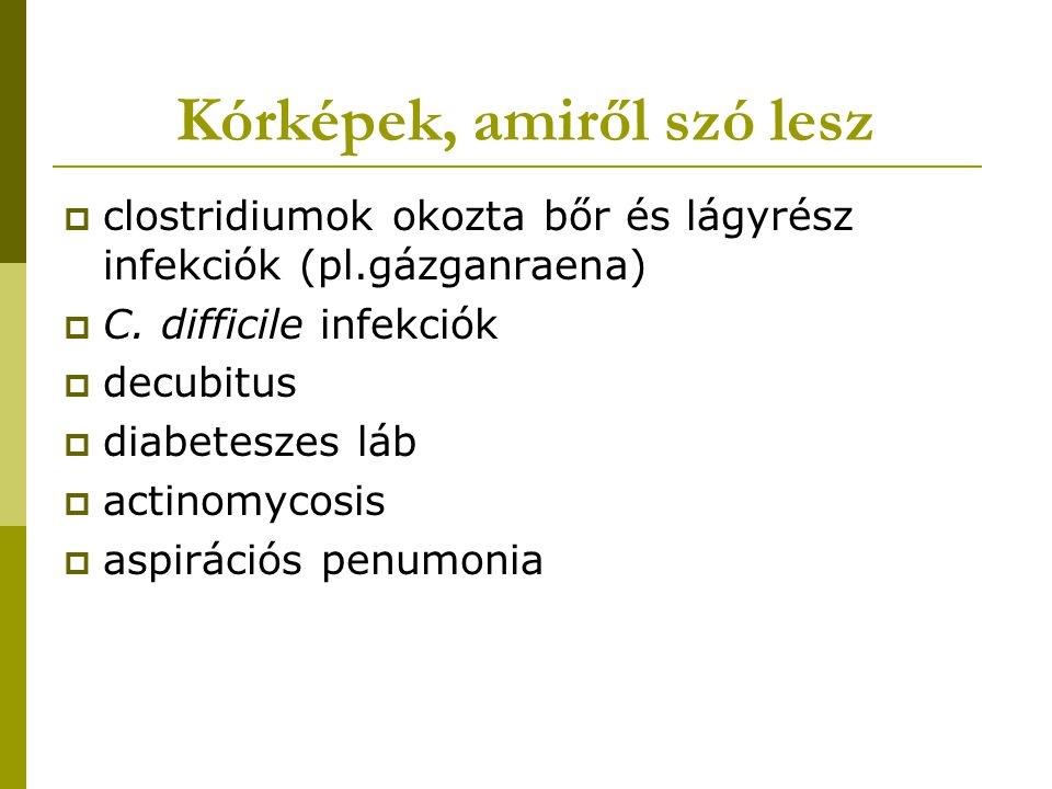 Clostridiumok okozta bőr és lágyrész fertőzések  traumás gázgangraena - háborús sérülések (lövések, szúrások) - nagy traumát követő sérülések (autóbaleset, ipari sérülés) - kis traumát követő sérülések (injekció)  posztoperatív gázgangraena (GI operáció)  uterus gázgangraena (septicus abortus, postpartum)  nem traumás myonecrosis (gócból)  cellulitis, fasciitis crepitans