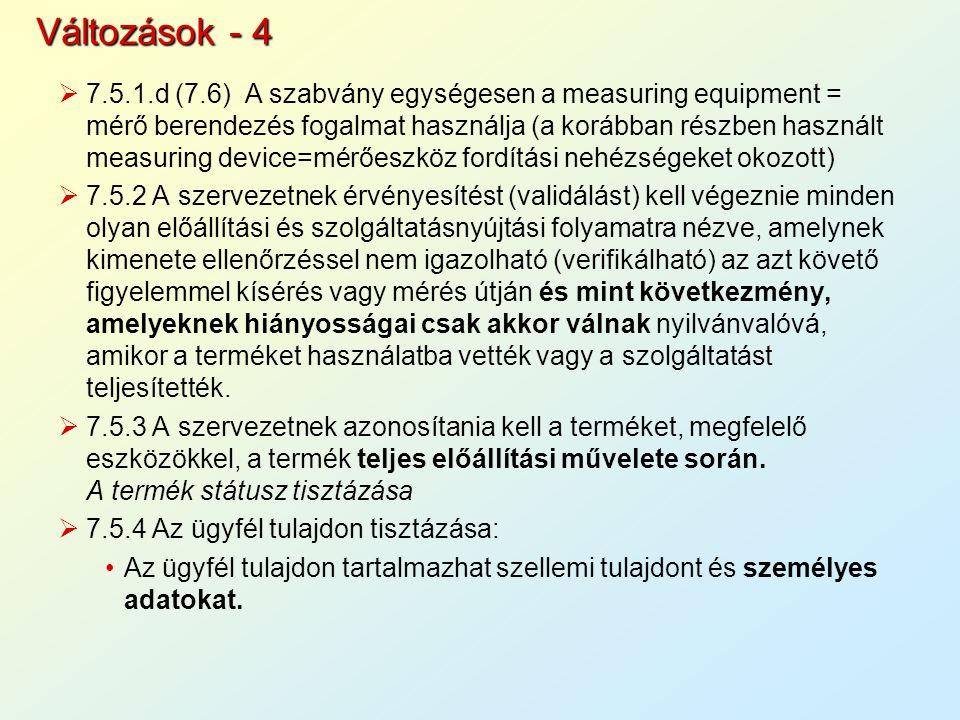  7.5.1.d (7.6) A szabvány egységesen a measuring equipment = mérő berendezés fogalmat használja (a korábban részben használt measuring device=mérőeszköz fordítási nehézségeket okozott)  7.5.2 A szervezetnek érvényesítést (validálást) kell végeznie minden olyan előállítási és szolgáltatásnyújtási folyamatra nézve, amelynek kimenete ellenőrzéssel nem igazolható (verifikálható) az azt követő figyelemmel kísérés vagy mérés útján és mint következmény, amelyeknek hiányosságai csak akkor válnak nyilvánvalóvá, amikor a terméket használatba vették vagy a szolgáltatást teljesítették.