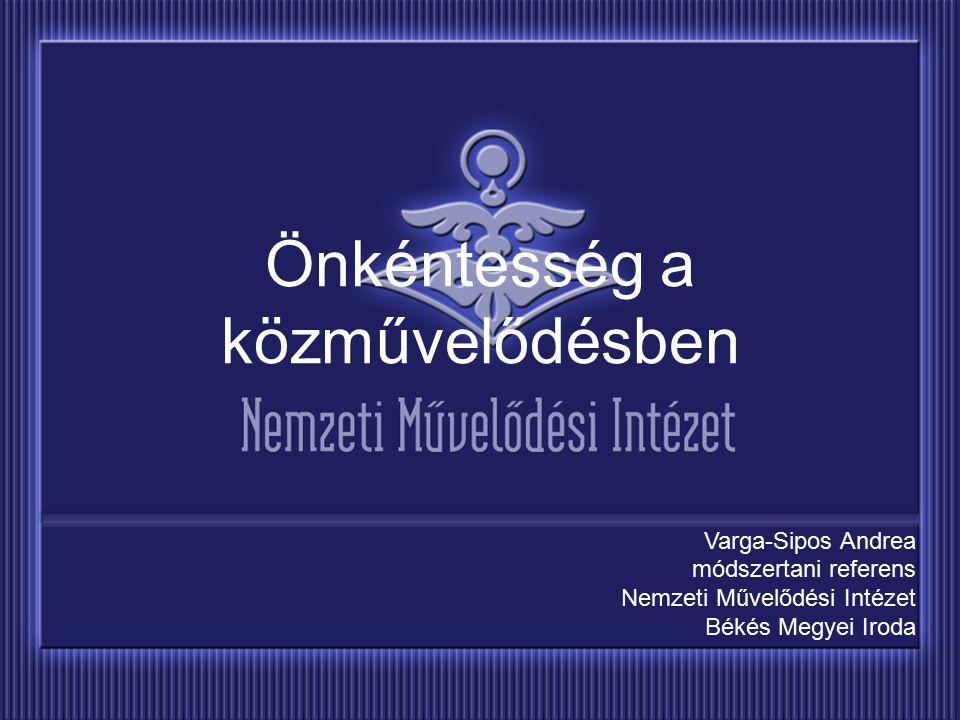 Önkéntesség a közművelődésben Varga-Sipos Andrea módszertani referens Nemzeti Művelődési Intézet Békés Megyei Iroda