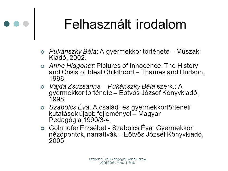 Szabolcs Éva, Pedagógiai Doktori Iskola, 2005/2006. tanév, I. félév Felhasznált irodalom Pukánszky Béla: A gyermekkor története – Műszaki Kiadó, 2002.