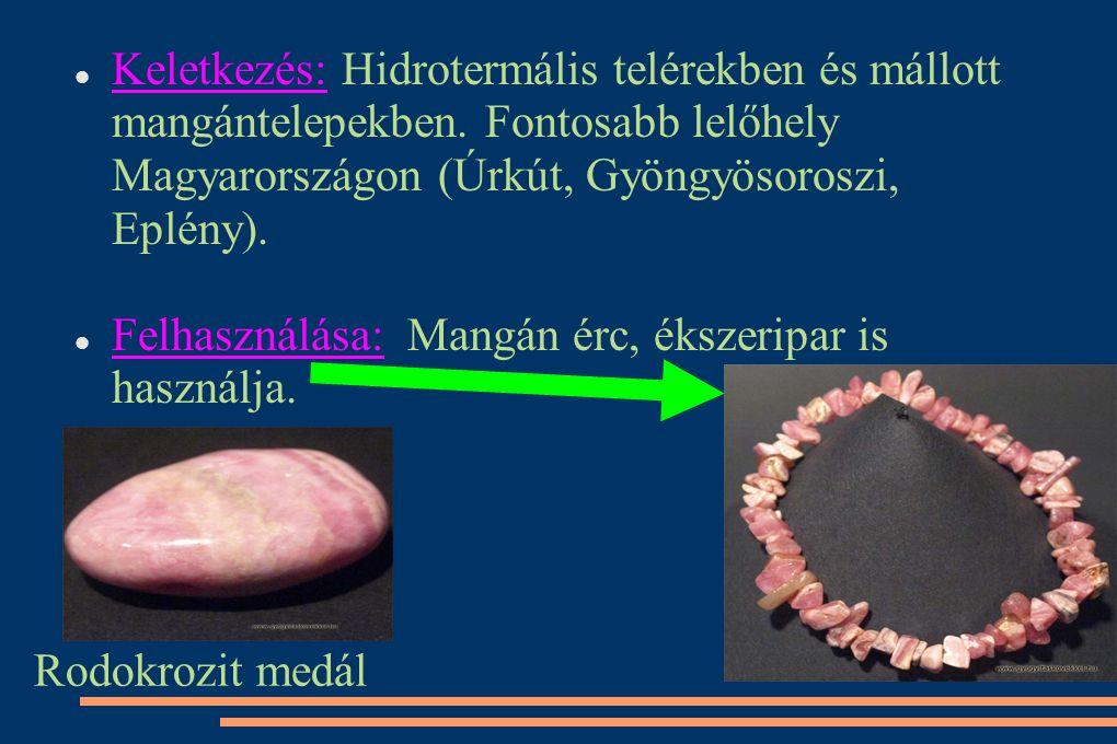 Keletkezés: Hidrotermális telérekben és mállott mangántelepekben. Fontosabb lelőhely Magyarországon (Úrkút, Gyöngyösoroszi, Eplény). Felhasználása: Ma