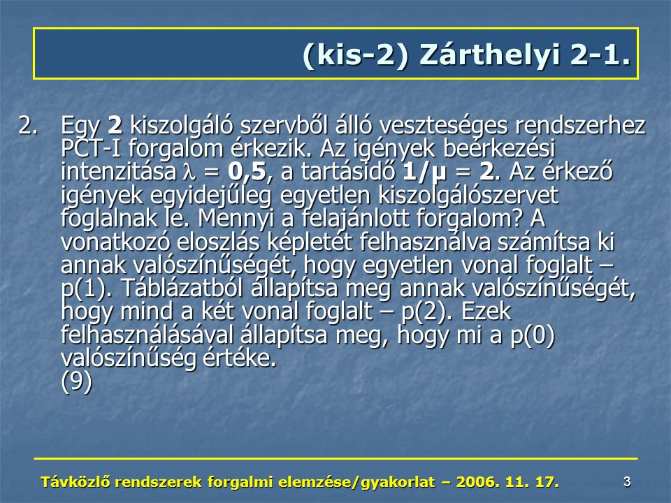 Távközlő rendszerek forgalmi elemzése/gyakorlat – 2006. 11. 17. 3 2.Egy 2 kiszolgáló szervből álló veszteséges rendszerhez PCT-I forgalom érkezik. Az