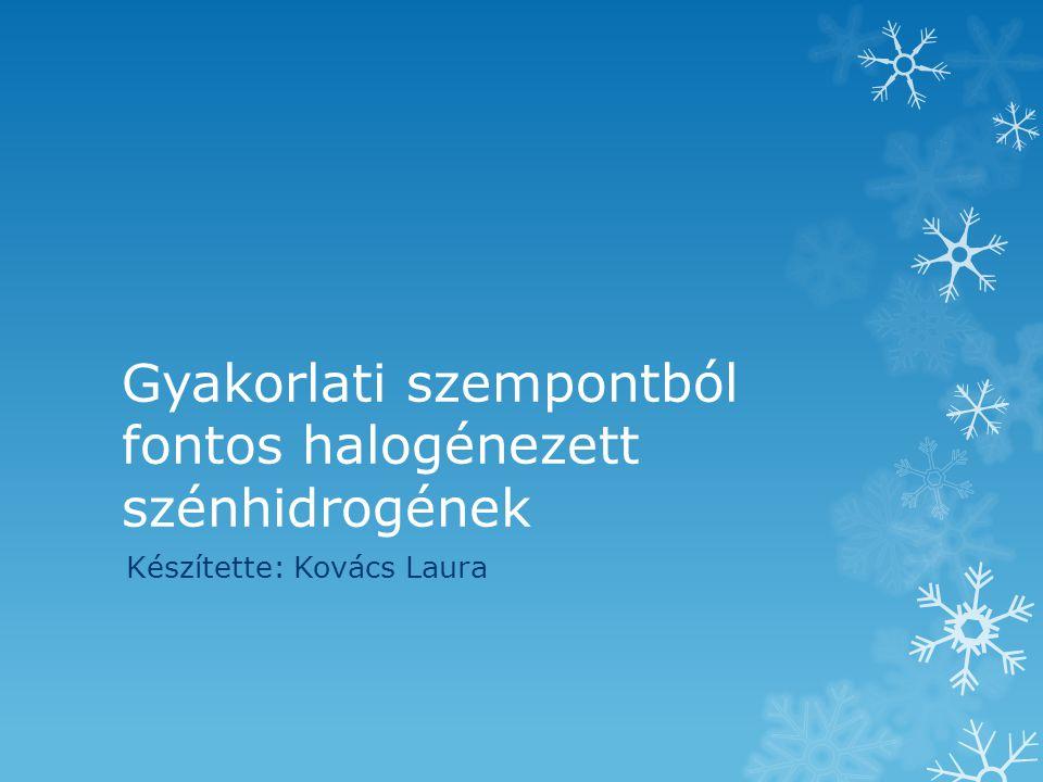 Gyakorlati szempontból fontos halogénezett szénhidrogének Készítette: Kovács Laura