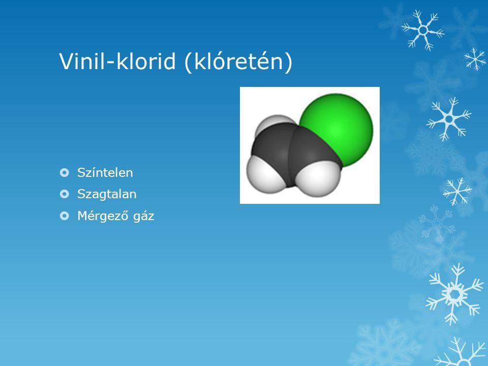 Vinil-klorid (klóretén) SSzíntelen SSzagtalan MMérgező gáz