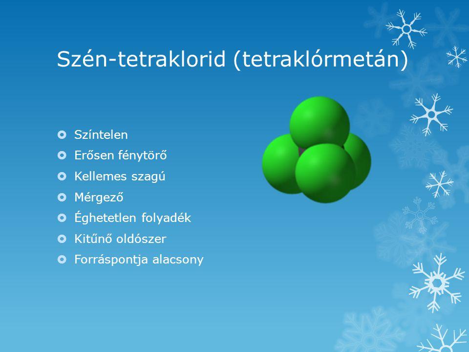 Szén-tetraklorid (tetraklórmetán)  Színtelen  Erősen fénytörő  Kellemes szagú  Mérgező  Éghetetlen folyadék  Kitűnő oldószer  Forráspontja alac
