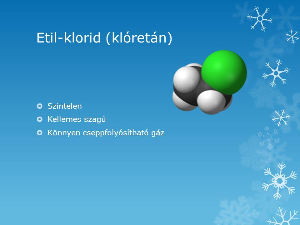 Etil-klorid (klóretán)  Színtelen  Kellemes szagú  Könnyen cseppfolyósítható gáz