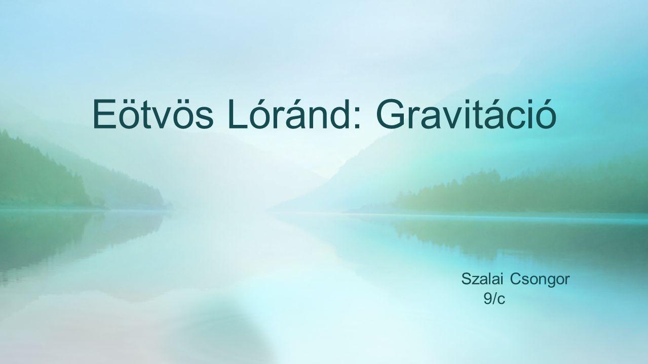 Eötvös Lóránd: Gravitáció Szalai Csongor 9/c