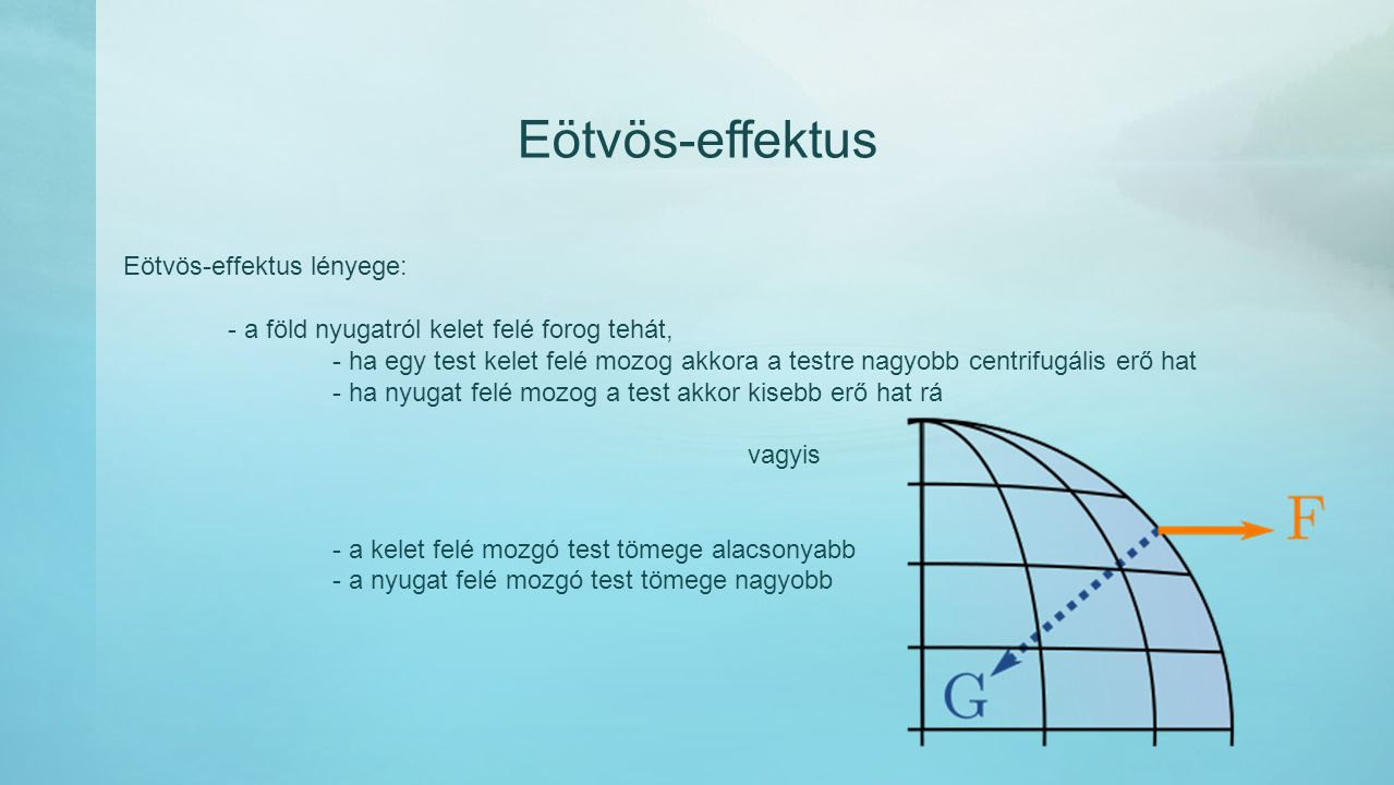 Eötvös-effektus Eötvös-effektus lényege: - a föld nyugatról kelet felé forog tehát, - ha egy test kelet felé mozog akkora a testre nagyobb centrifugál