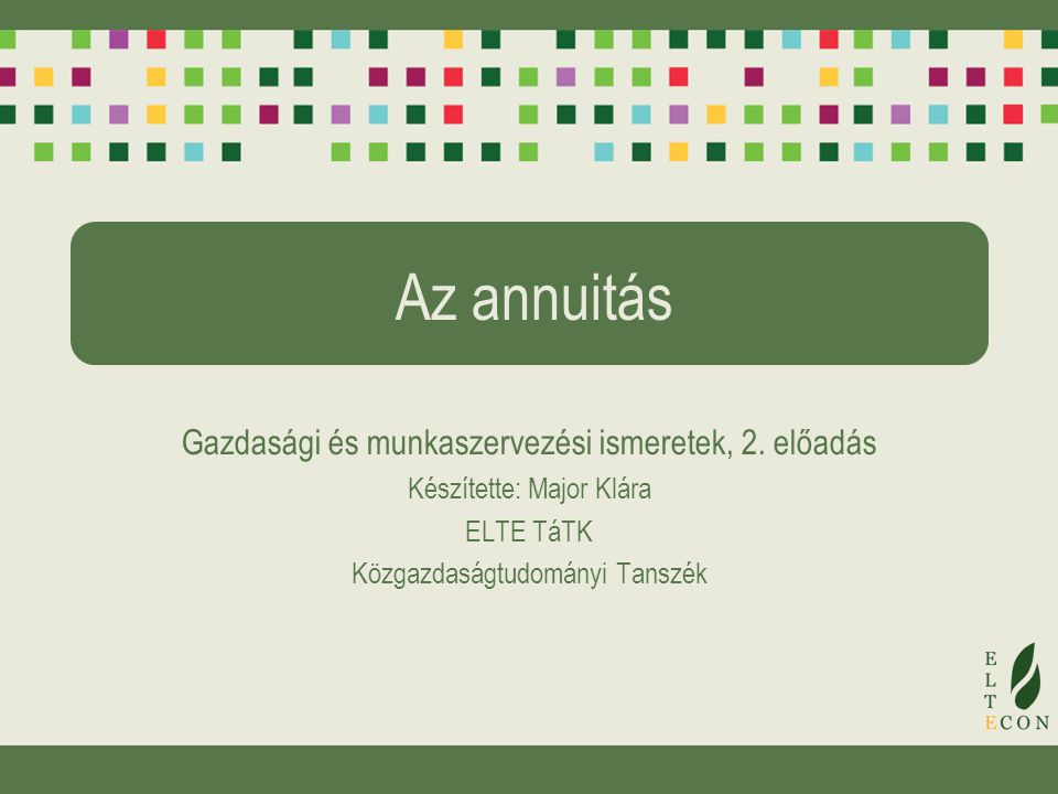 Az annuitás Gazdasági és munkaszervezési ismeretek, 2. előadás Készítette: Major Klára ELTE TáTK Közgazdaságtudományi Tanszék