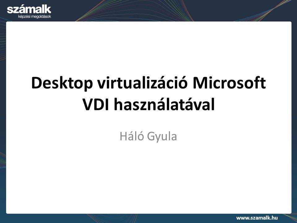 www.szamalk.hu Desktop virtualizáció Microsoft VDI használatával Háló Gyula