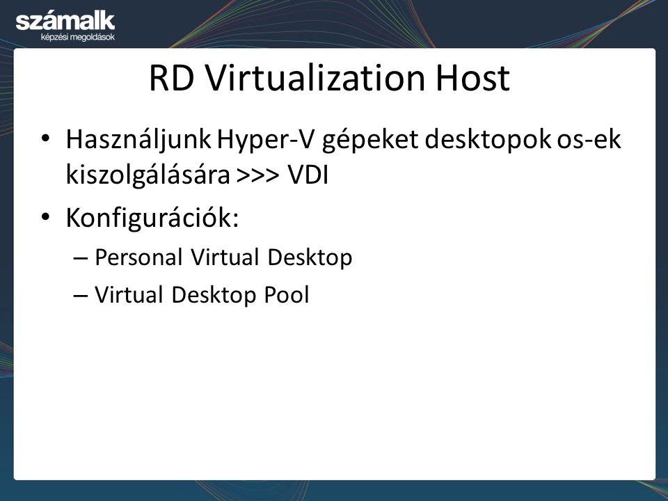 RD Virtualization Host Használjunk Hyper-V gépeket desktopok os-ek kiszolgálására >>> VDI Konfigurációk: – Personal Virtual Desktop – Virtual Desktop Pool