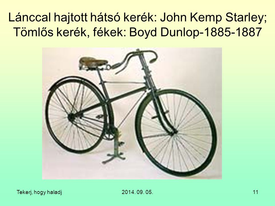 Tekerj, hogy haladj2014. 09. 05.11 Lánccal hajtott hátsó kerék: John Kemp Starley; Tömlős kerék, fékek: Boyd Dunlop-1885-1887