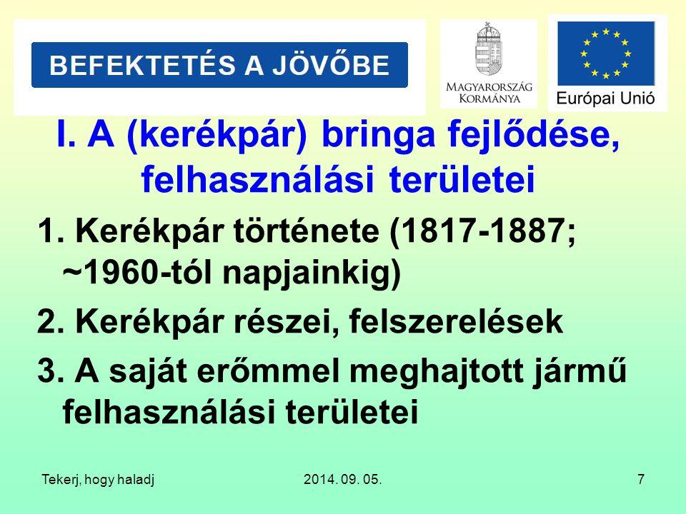 Tekerj, hogy haladj2014. 09. 05.7 I. A (kerékpár) bringa fejlődése, felhasználási területei 1. Kerékpár története (1817-1887; ~1960-tól napjainkig) 2.