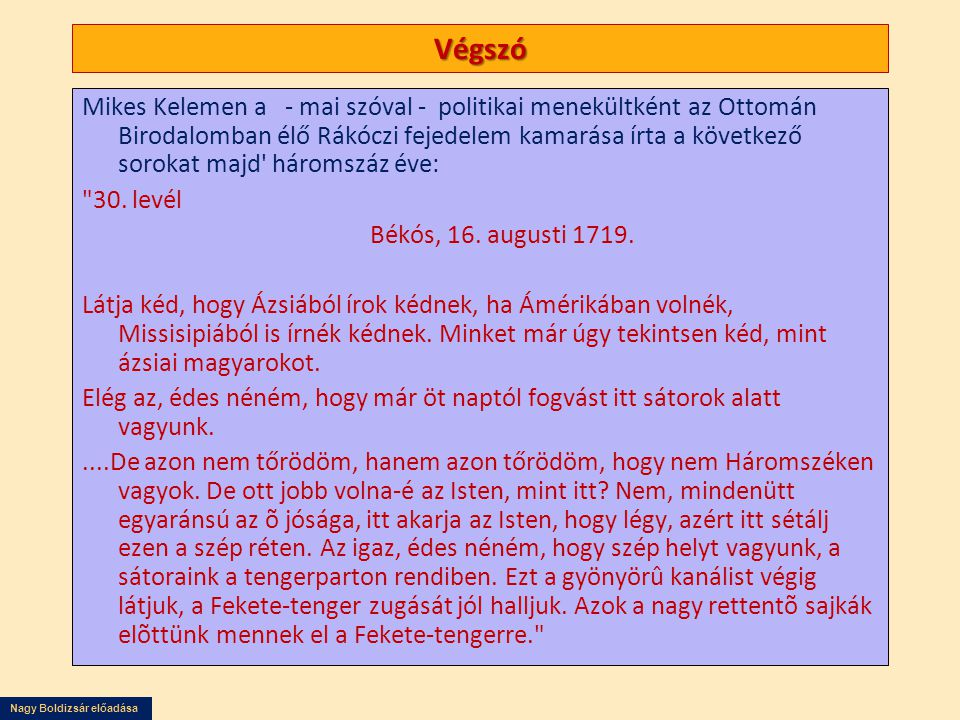 Nagy Boldizsár előadása Végszó Mikes Kelemen a - mai szóval - politikai menekültként az Ottomán Birodalomban élő Rákóczi fejedelem kamarása írta a következő sorokat majd háromszáz éve: 30.