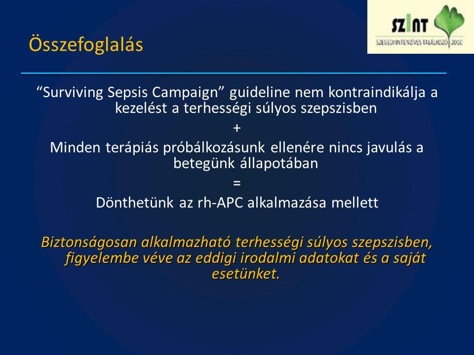 Összefoglalás Surviving Sepsis Campaign guideline nem kontraindikálja a kezelést a terhességi súlyos szepszisben + Minden terápiás próbálkozásunk ellenére nincs javulás a betegünk állapotában = Dönthetünk az rh-APC alkalmazása mellett Biztonságosan alkalmazható terhességi súlyos szepszisben, figyelembe véve az eddigi irodalmi adatokat és a saját esetünket.