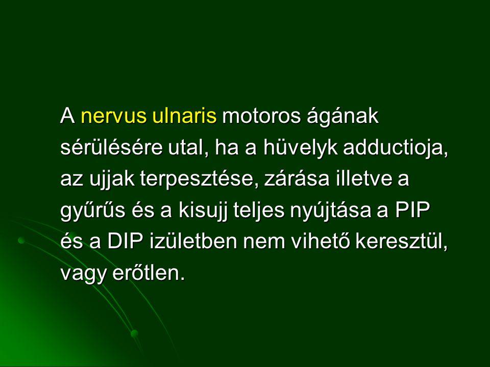 A nervus ulnaris motoros ágának sérülésére utal, ha a hüvelyk adductioja, sérülésére utal, ha a hüvelyk adductioja, az ujjak terpesztése, zárása illetve a az ujjak terpesztése, zárása illetve a gyűrűs és a kisujj teljes nyújtása a PIP és a DIP izületben nem vihető keresztül, vagy erőtlen.